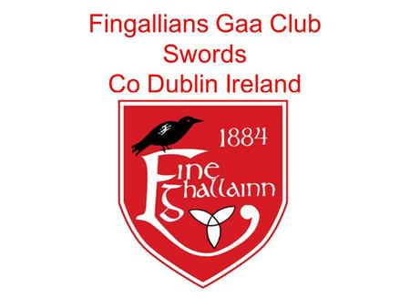Fingallians Gaa Club Swords Co Dublin Ireland. Founded 1884 Over 1400 members( 900 Juvenile). Juvenile Academy every week of over 100 Juveniles (4-7yrs)