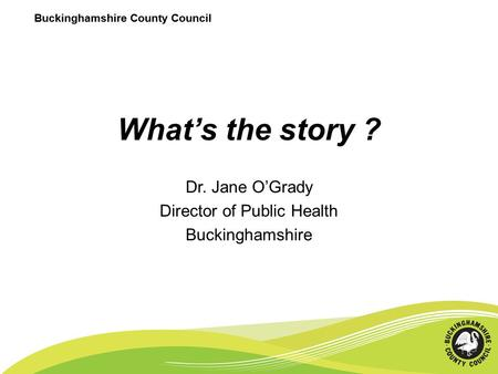 Buckinghamshire County Council What's the story ? Dr. Jane O'Grady Director of Public Health Buckinghamshire Buckinghamshire County Council.