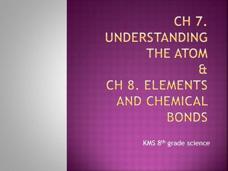 Ch 7. Understanding the atom & Ch 8. elements and chemical bonds