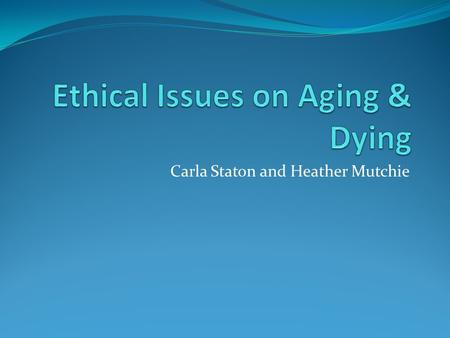 Carla Staton and Heather Mutchie. Questions? How old is old? When have you lived a full life? What is bioethics and why has it become so important? What.