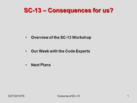 1 SC-13 – Consequences for us? Overview of the SC-13 Workshop Our Week with the Code Experts Next Plans 5/27/2013 FSOutcome of SC-13.