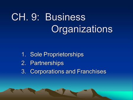 CH. 9: Business Organizations 1.Sole Proprietorships 2.Partnerships 3.Corporations and Franchises.