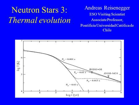 Neutron Stars 3: Thermal evolution Andreas Reisenegger ESO Visiting Scientist Associate Professor, Pontificia Universidad Católica de Chile.