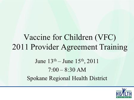 Vaccine for Children (VFC) 2011 Provider Agreement Training June 13 th – June 15 th, 2011 7:00 – 8:30 AM Spokane Regional Health District.