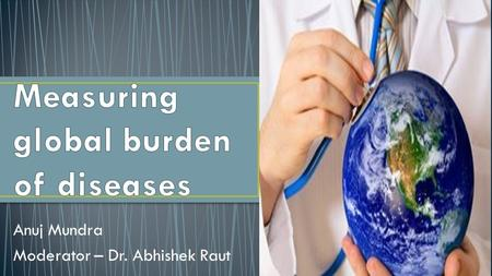"Anuj Mundra Moderator – Dr. Abhishek Raut.  What is ""burden of disease""  Need for measuring burden of disease?  Measures of population health  Life."