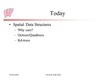 10/09/2001CS 638, Fall 2001 Today Spatial Data Structures –Why care? –Octrees/Quadtrees –Kd-trees.
