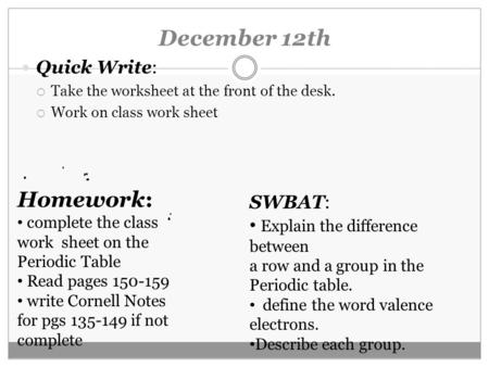December 12th Quick Write:  Take the <strong>worksheet</strong> at the front of the desk.  Work on class work sheet Homework: complete the class work sheet on the Periodic.