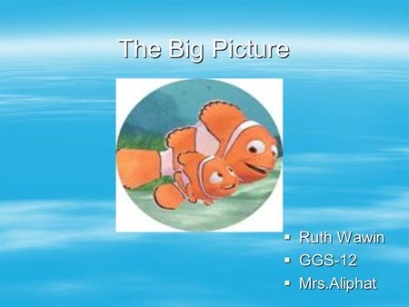 The Big Picture  Ruth Wawin  GGS-12  Mrs.Aliphat.