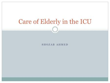 SHOZAB AHMED Care of Elderly in the ICU. Definition of Old Age Fixed age thresholds  Objective and provides comparison with historical data  65-75 years.