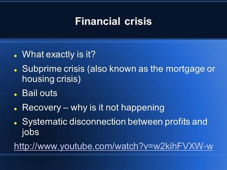 Financial crisis What exactly is it? Subprime crisis (also known as the mortgage or housing crisis) Bail outs Recovery – why is it not happening Systematic.