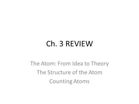 Ch. 3 REVIEW The Atom: From Idea to Theory The Structure of the Atom Counting Atoms.