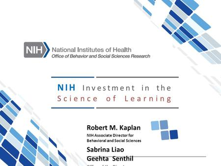 NIH Investment in the Science of Learning Robert M. Kaplan NIH Associate Director for Behavioral and Social Sciences Sabrina Liao Geehta Senthil Office.
