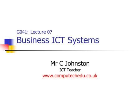 G041: Lecture 07 Business ICT Systems Mr C Johnston ICT Teacher www.computechedu.co.uk.