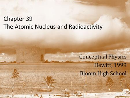 Chapter 39 The Atomic Nucleus and Radioactivity Conceptual Physics Hewitt, 1999 Bloom High School.