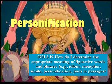 Personification 0701.8.19 How do I determine the appropriate meaning of figurative words and phrases (e.g., idiom, metaphor, simile, personification, pun)