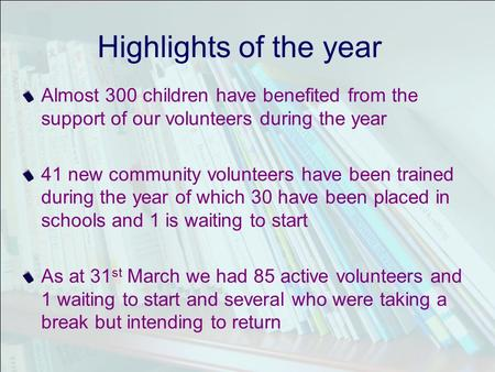 Highlights of the year Almost 300 children have benefited from the support of our volunteers during the year 41 new community volunteers have been trained.