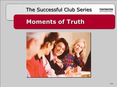 Moments of Truth The Successful Club Series 290. A moment of truth is an episode where a member comes in contact with any aspect of the Toastmasters experience.