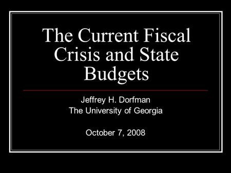 The Current Fiscal Crisis and State Budgets Jeffrey H. Dorfman The University of Georgia October 7, 2008.