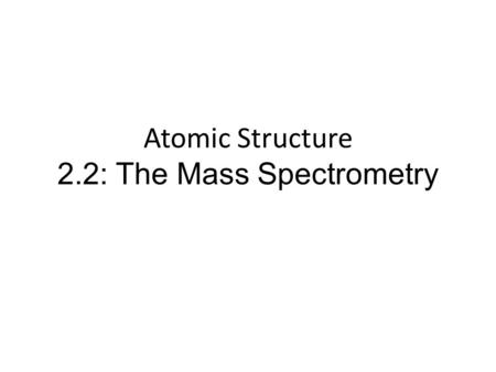 Atomic Structure 2.2: The Mass Spectrometry. Operation of Mass Spec Describe and explain the operation of a mass spectrometer What's it for? A mass spectrometer.