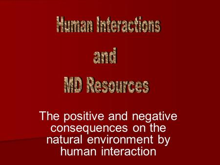 The positive and negative consequences on the natural environment by human interaction.