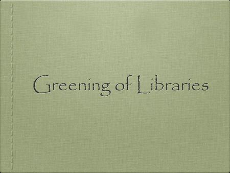 Greening of Libraries. 39% of all energy use 12% of the total water consumption 68% of total energy consumption 38% of the carbon dioxide emissions Building.