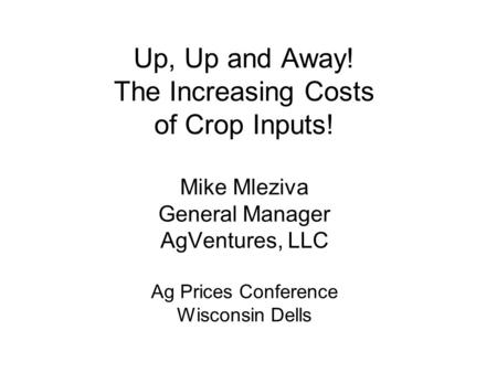 Up, Up and Away! The Increasing Costs of Crop Inputs! Mike Mleziva General Manager AgVentures, LLC Ag Prices Conference Wisconsin Dells.