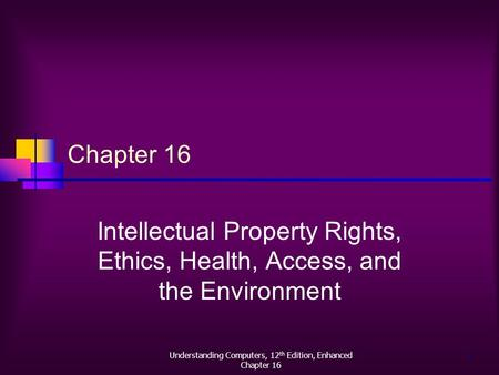 Understanding Computers, 12 th Edition, Enhanced Chapter 16 1 Intellectual Property Rights, Ethics, Health, Access, and the Environment.