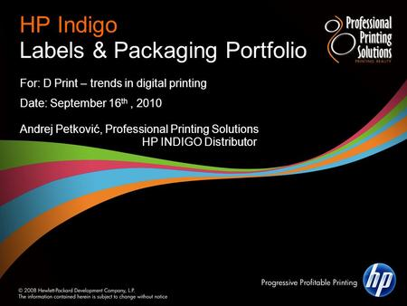 HP Indigo Labels & Packaging Portfolio For: D Print – trends in digital printing Date: September 16 th, 2010 Andrej Petković, Professional Printing Solutions.