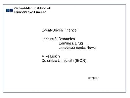 Event-Driven Finance Lecture 3: Dynamics. Earnings. Drug announcements. News Mike Lipkin Columbia University (IEOR)  2013 Oxford-Man Institute of Quantitative.