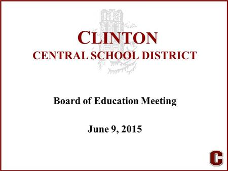 C LINTON CENTRAL SCHOOL DISTRICT Board of Education Meeting June 9, 2015.