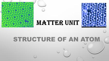 MATTER UNIT STRUCTURE OF AN ATOM.  Atom : the smallest unit of matter that retains the identity of the substance.