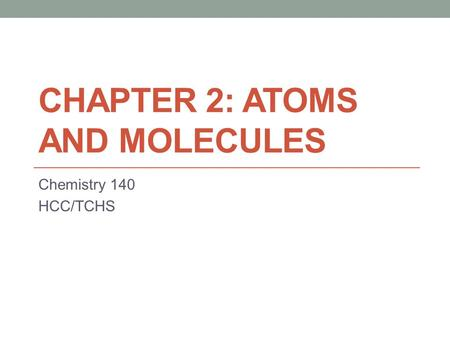 CHAPTER 2: ATOMS AND MOLECULES Chemistry 140 HCC/TCHS.