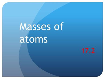 Masses of atoms 17.2. Warm up Label the different parts of an atom. Complete the table with the appropriate term or number. ParticleProtonNeutronElectron.