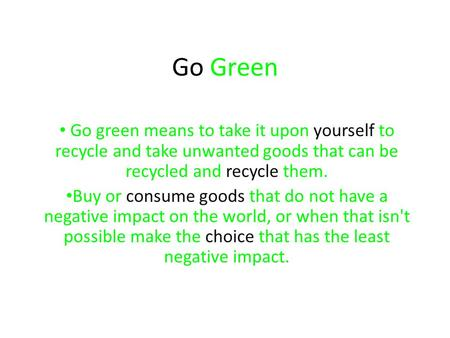 Go Green Go green means to take it upon yourself to recycle and take unwanted goods that can be recycled and recycle them. Buy or consume goods that do.