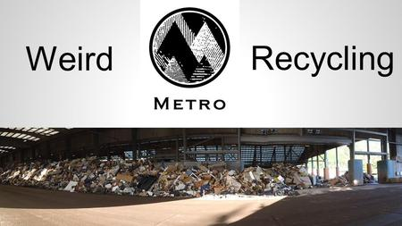 Weird Recycling. ○Two HazWaste facilities, plus Roundups = 60K customers for 4 million pounds of waste per year. ○Disposal costs are in the ballpark of.