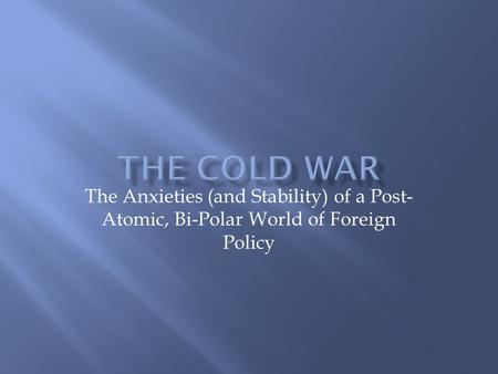 The Anxieties (and Stability) of a Post- Atomic, Bi-Polar World of Foreign Policy.