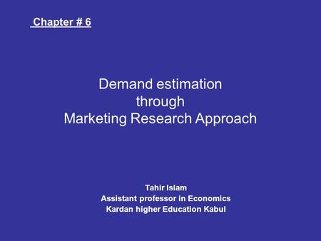 Tahir Islam Assistant professor in Economics Kardan higher Education Kabul Demand estimation through Marketing Research Approach Chapter # 6.