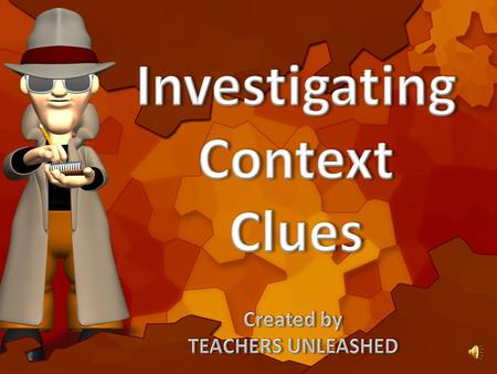 Alright junior detectives…now that you have gathered your evidence on how to solve context clues, let's try and fill in the blanks with.