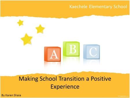 Making School Transition a Positive Experience Kaechele Elementary School By Karen Shaia.