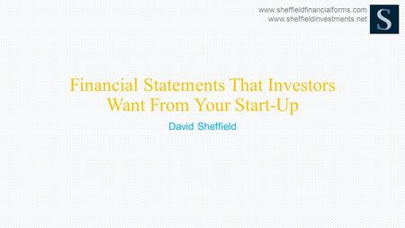 Www.sheffieldfinancialforms.com www.sheffieldinvestments.net Financial Statements That Investors Want From Your Start-Up David Sheffield.