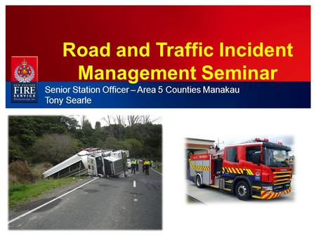 Road and Traffic Incident Management Seminar Senior Station Officer – Area 5 Counties Manakau Tony Searle.
