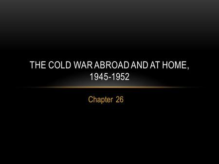 Chapter 26 THE COLD WAR ABROAD AND AT HOME, 1945-1952.
