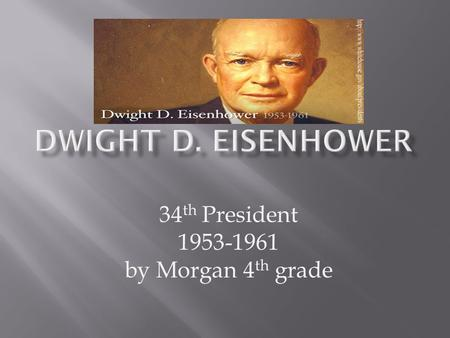 34 th President 1953-1961 by Morgan 4 th grade.  Born: Denison,Texas on October 14 th,1840  Died: March 28 th,1969 in Washington  Date Elected: January.