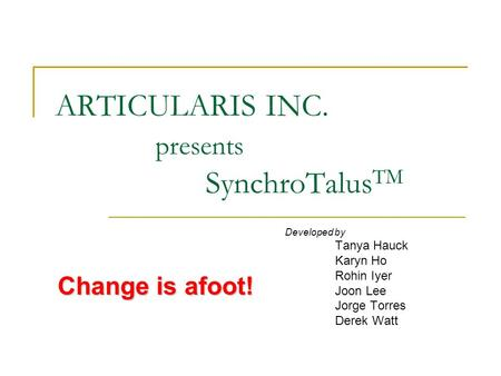 ARTICULARIS INC. presents SynchroTalus TM Developed by Tanya Hauck Karyn Ho Rohin Iyer Joon Lee Jorge Torres Derek Watt Change is afoot!