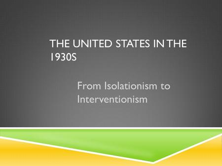 THE UNITED STATES IN THE 1930S From Isolationism to Interventionism.