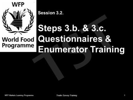 TST Session 3.2. Steps 3.b. & 3.c. Questionnaires & Enumerator Training WFP Markets Learning Programme1 Trader Survey Training.