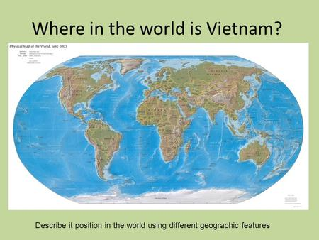 Where in the world is Vietnam? Describe it position in the world using different geographic features.