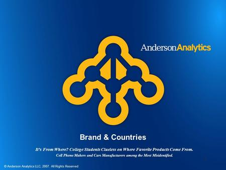 © Anderson Analytics LLC, 2007. All Rights Reserved 1 Brand & Countries It's From Where? College Students Clueless on Where Favorite Products Come From.