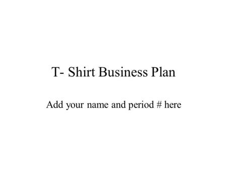 T- Shirt Business Plan Add your name and period # here.