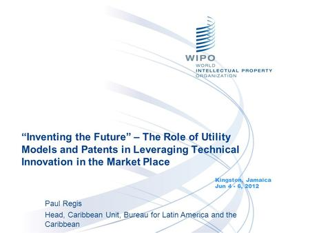 """Inventing the Future"" – The Role of Utility Models and Patents in Leveraging Technical Innovation in the Market Place Kingston, Jamaica Jun 4 - 6, 2012."